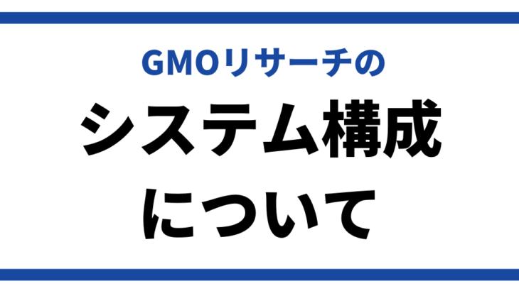 GMOリサーチのシステム概要について説明します
