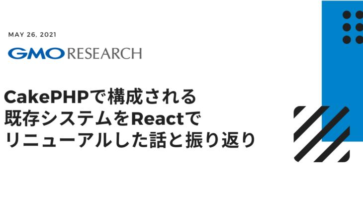CakePHPで構成される既存システムをReactでリニューアルした話と振り返り